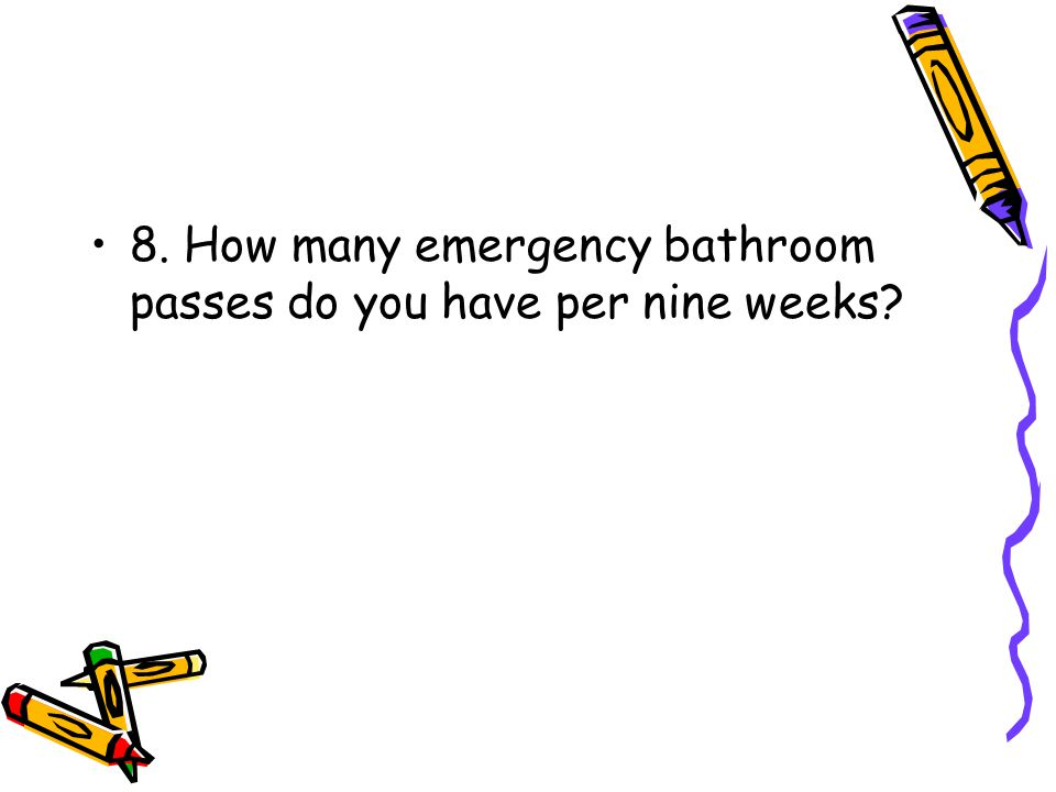 8. How many emergency bathroom passes do you have per nine weeks?