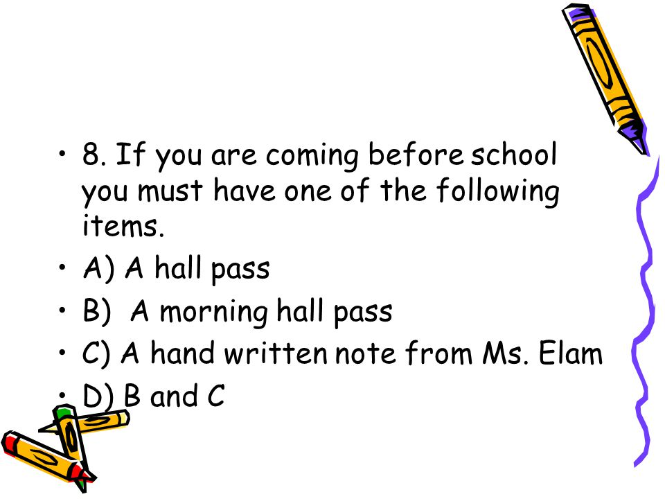 8. If you are coming before school you must have one of the following items. A) A hall pass B) A morning hall pass C) A hand written note from Ms. Ela