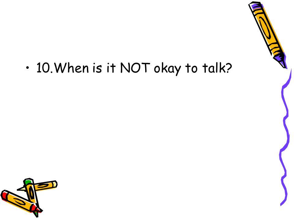 10.When is it NOT okay to talk?