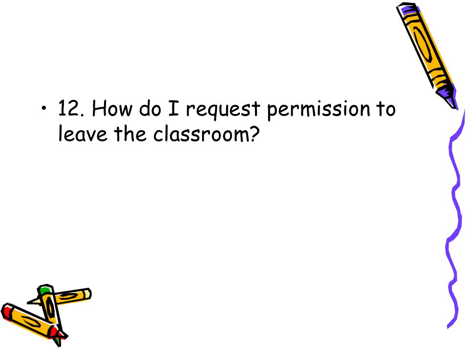 12. How do I request permission to leave the classroom?