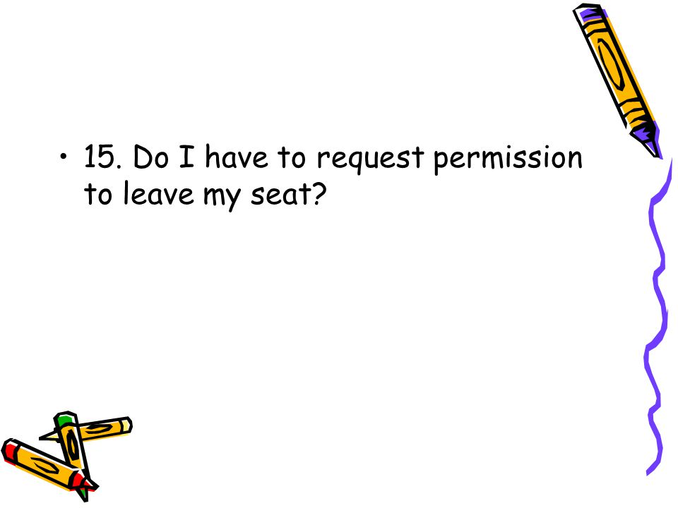 15. Do I have to request permission to leave my seat?