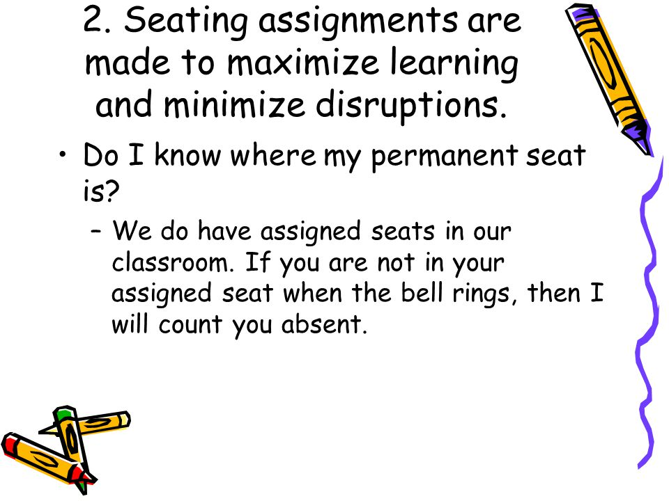 2. Seating assignments are made to maximize learning and minimize disruptions. Do I know where my permanent seat is? –We do have assigned seats in our