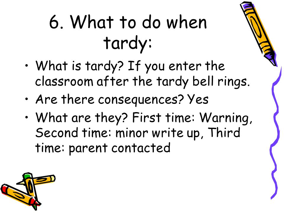 6. What to do when tardy: What is tardy? If you enter the classroom after the tardy bell rings. Are there consequences? Yes What are they? First time: