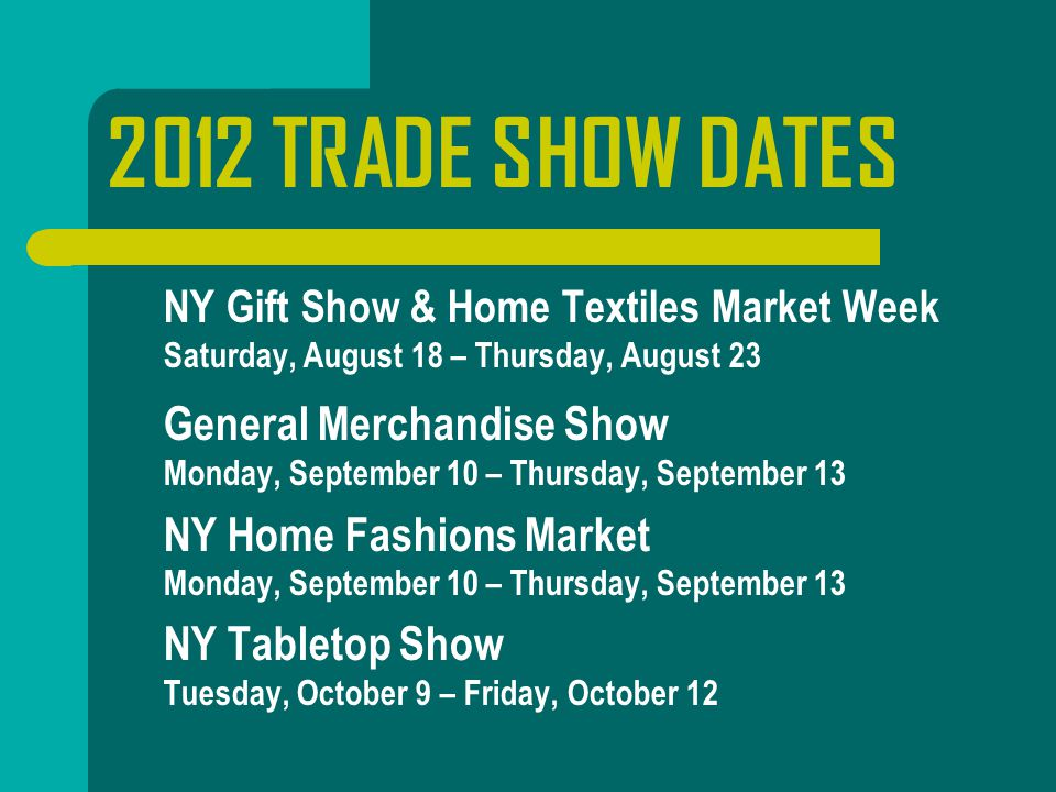 2012 TRADE SHOW DATES  NY Gift Show & Home Textiles Market Week Saturday, August 18 – Thursday, August 23  General Merchandise Show Monday, September 10 – Thursday, September 13  NY Home Fashions Market Monday, September 10 – Thursday, September 13  NY Tabletop Show Tuesday, October 9 – Friday, October 12
