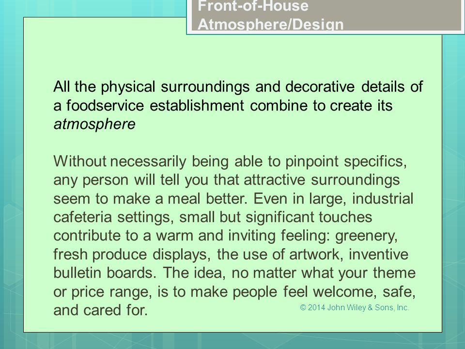 In this chapter, you will learn to:  Identify the design details that contribute to atmosphere  Explain how the front-of-the-house space is planned and subdivided  Describe design guidelines for specific types of public space  Identify special-use spaces that can increase profitability  Select chairs and tables  Decide whether to include a bar in your establishment, and basic bar design components Learning Objectives