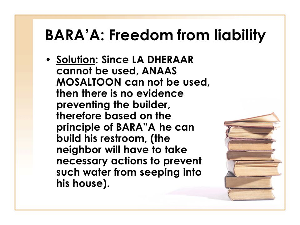BARA'A: Freedom from liability Solution: Since LA DHERAAR cannot be used, ANAAS MOSALTOON can not be used, then there is no evidence preventing the builder, therefore based on the principle of BARA A he can build his restroom, (the neighbor will have to take necessary actions to prevent such water from seeping into his house).