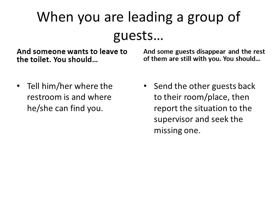 When you are leading a group of guests… And someone wants to leave to the toilet. You should… Tell him/her where the restroom is and where he/she can