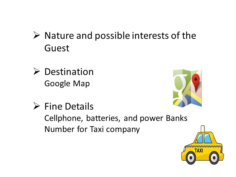  Nature and possible interests of the Guest  Destination Google Map  Fine Details Cellphone, batteries, and power Banks Number for Taxi company
