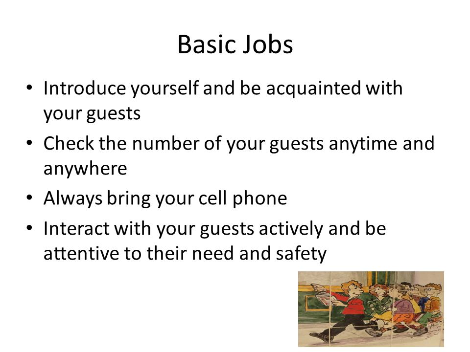 Basic Jobs Introduce yourself and be acquainted with your guests Check the number of your guests anytime and anywhere Always bring your cell phone Interact with your guests actively and be attentive to their need and safety