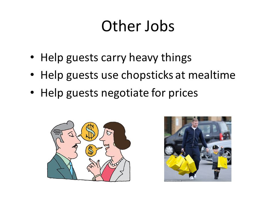 Other Jobs Help guests carry heavy things Help guests use chopsticks at mealtime Help guests negotiate for prices