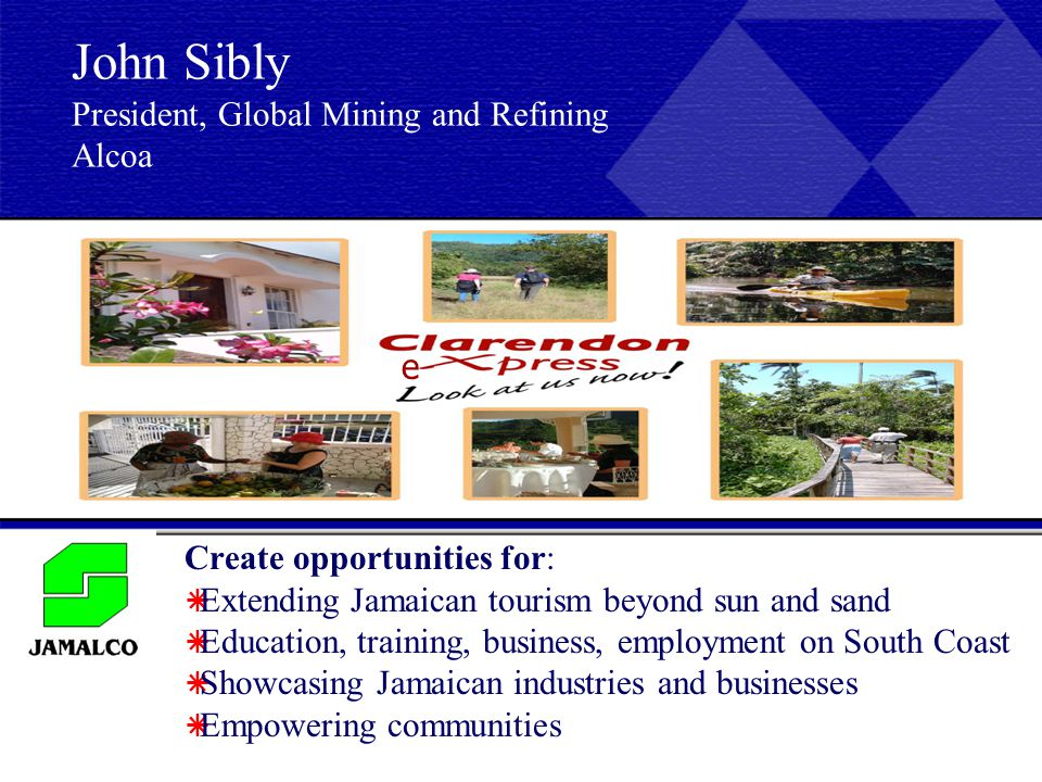 Create opportunities for:  Extending Jamaican tourism beyond sun and sand  Education, training, business, employment on South Coast  Showcasing Jamaican industries and businesses  Empowering communities John Sibly President, Global Mining and Refining Alcoa e