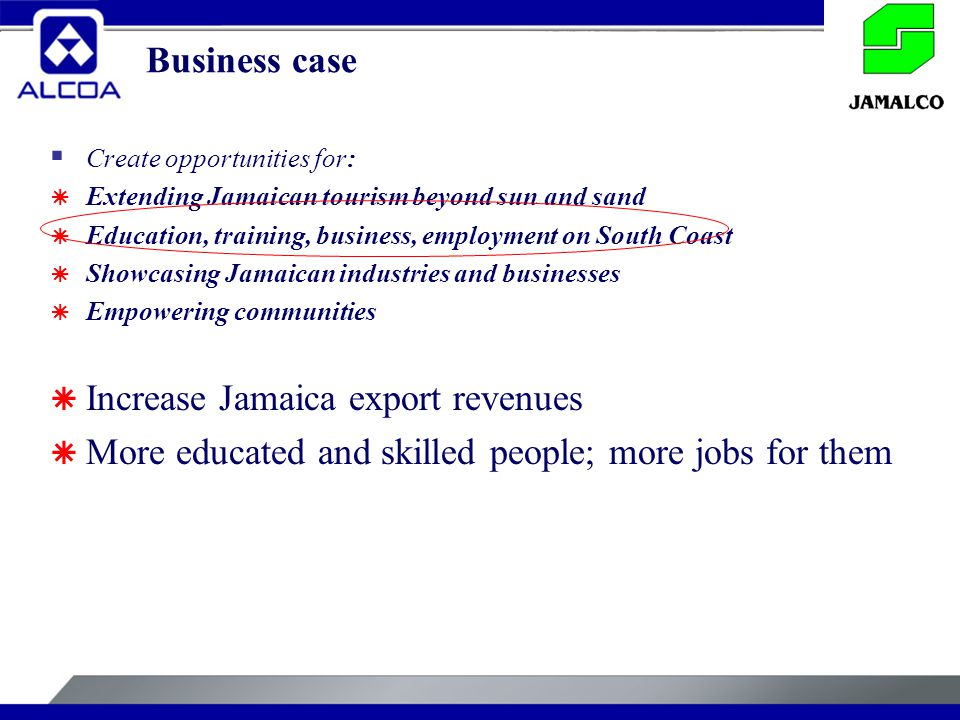 Business case  Create opportunities for:  Extending Jamaican tourism beyond sun and sand  Education, training, business, employment on South Coast  Showcasing Jamaican industries and businesses  Empowering communities  Increase Jamaica export revenues  More educated and skilled people; more jobs for them