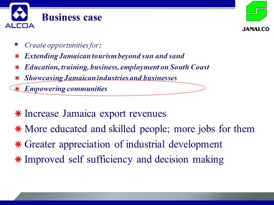 Business case  Create opportunities for:  Extending Jamaican tourism beyond sun and sand  Education, training, business, employment on South Coast  Showcasing Jamaican industries and businesses  Empowering communities  Increase Jamaica export revenues  More educated and skilled people; more jobs for them  Greater appreciation of industrial development  Improved self sufficiency and decision making