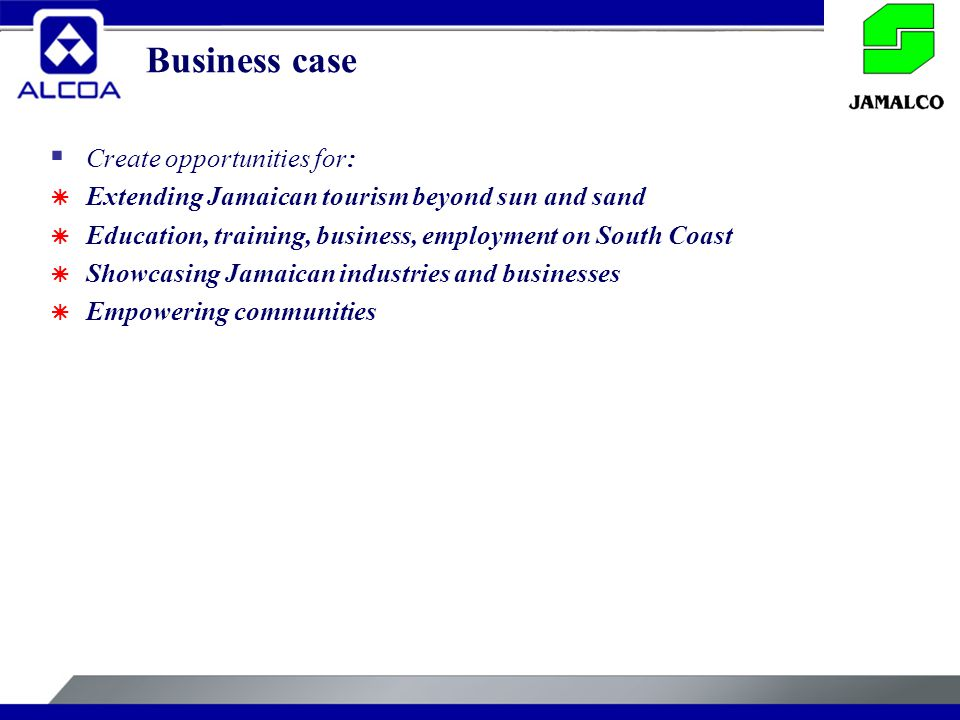 Business case  Create opportunities for:  Extending Jamaican tourism beyond sun and sand  Education, training, business, employment on South Coast  Showcasing Jamaican industries and businesses  Empowering communities
