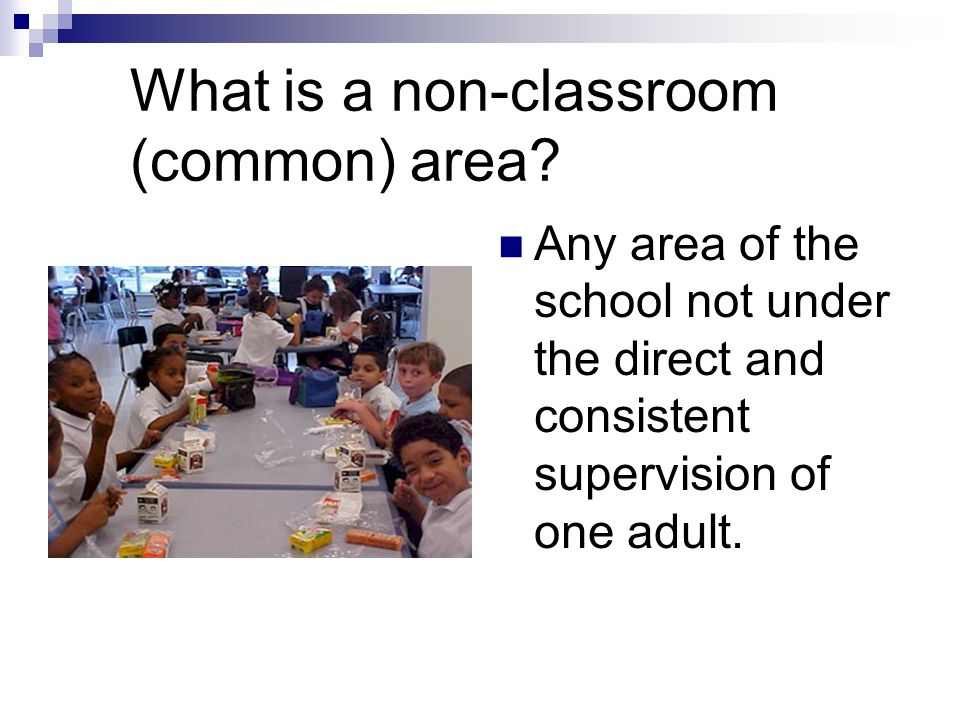 What is a non-classroom (common) area? Any area of the school not under the direct and consistent supervision of one adult.