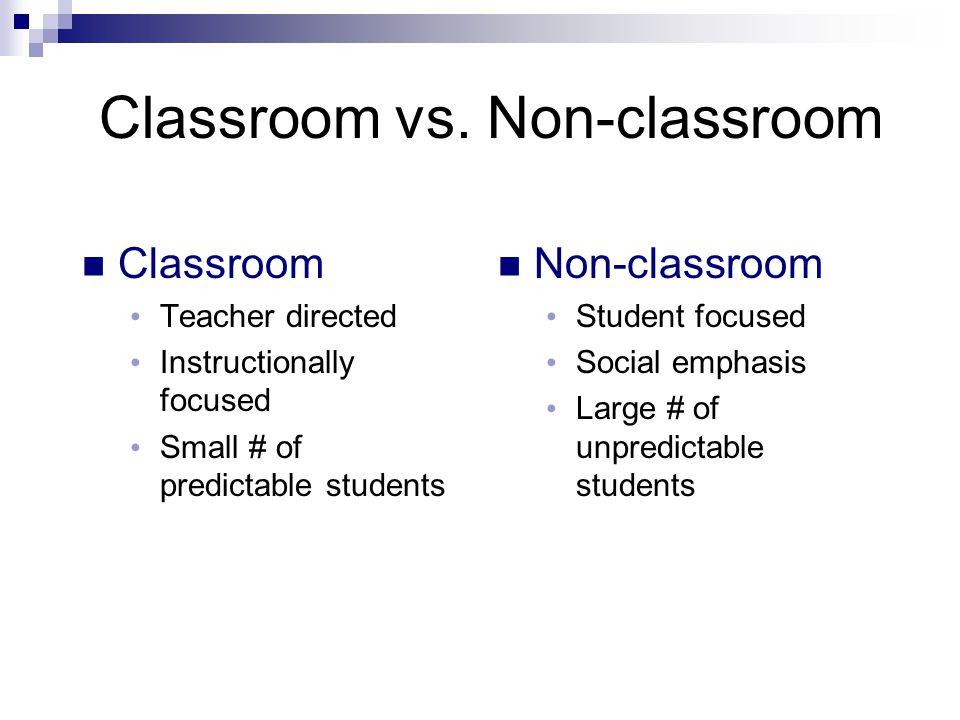 Classroom vs. Non-classroom Classroom Teacher directed Instructionally focused Small # of predictable students Non-classroom Student focused Social em