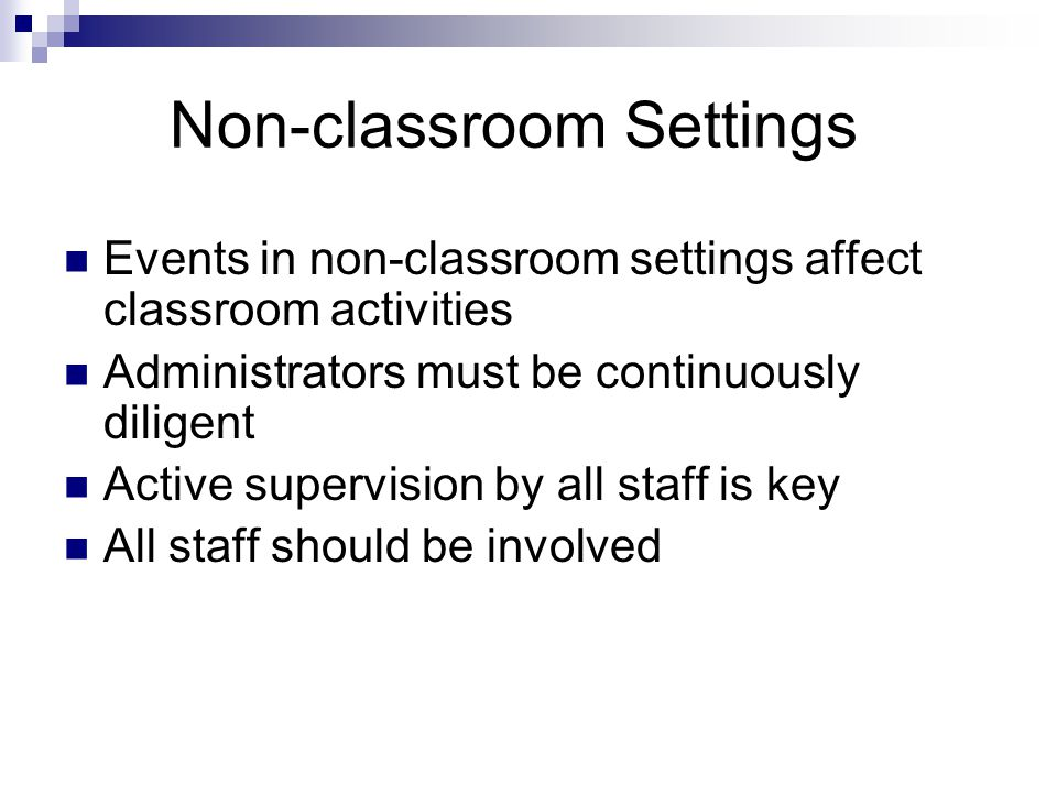Non-classroom Settings Events in non-classroom settings affect classroom activities Administrators must be continuously diligent Active supervision by