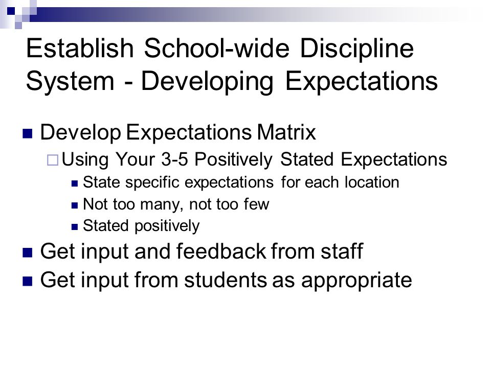 Establish School-wide Discipline System - Developing Expectations Develop Expectations Matrix  Using Your 3-5 Positively Stated Expectations State specific expectations for each location Not too many, not too few Stated positively Get input and feedback from staff Get input from students as appropriate