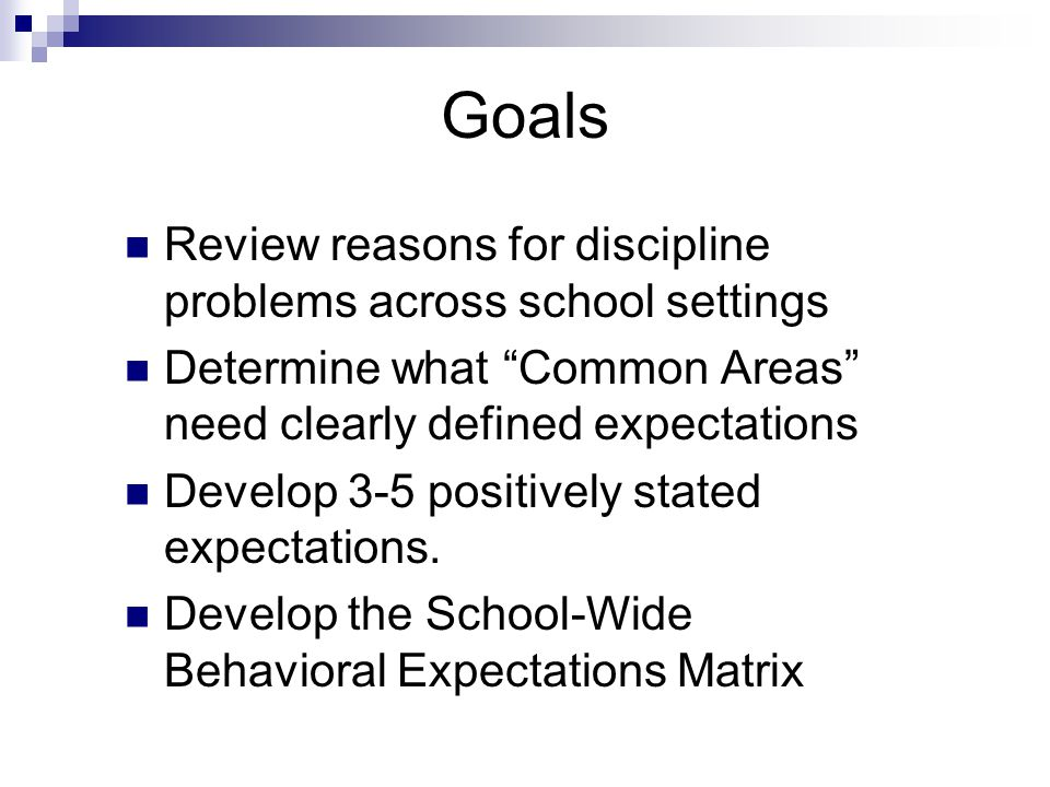Goals Review reasons for discipline problems across school settings Determine what Common Areas need clearly defined expectations Develop 3-5 positively stated expectations.