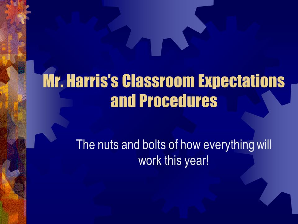Mr. Harris's Classroom Expectations and Procedures The nuts and bolts of how everything will work this year!