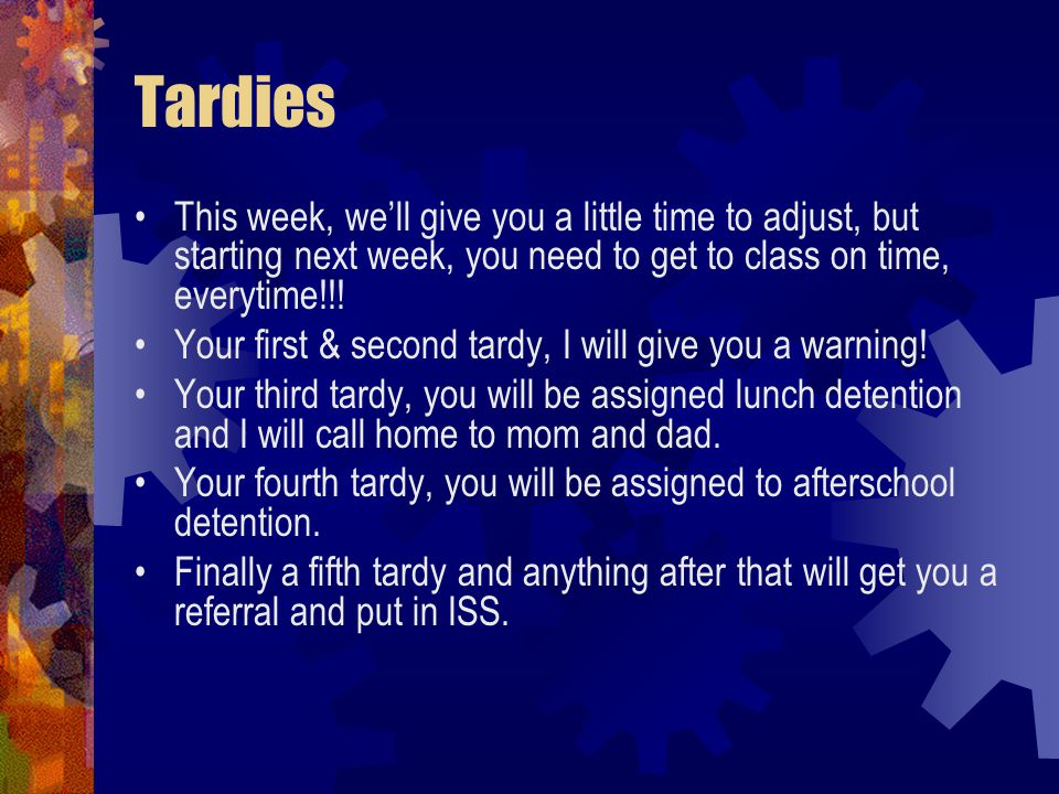 Tardies This week, we'll give you a little time to adjust, but starting next week, you need to get to class on time, everytime!!.