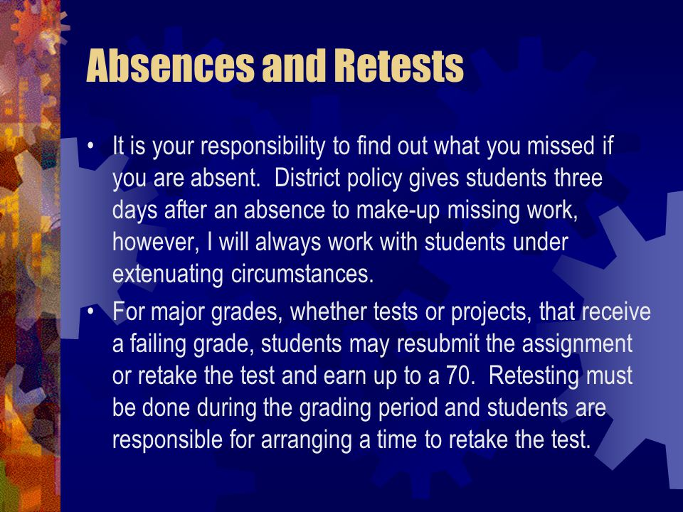 Absences and Retests It is your responsibility to find out what you missed if you are absent.