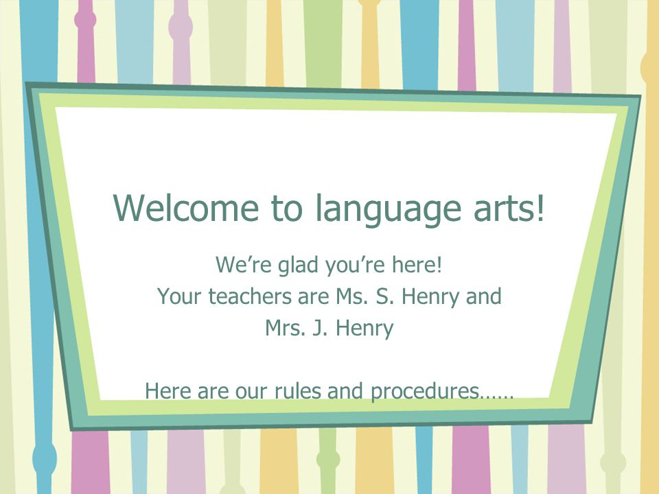 Welcome to language arts! We're glad you're here! Your teachers are Ms. S. Henry and Mrs. J. Henry Here are our rules and procedures……