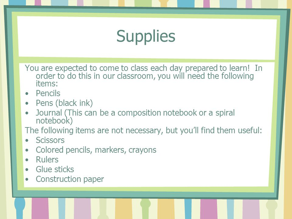 Supplies You are expected to come to class each day prepared to learn! In order to do this in our classroom, you will need the following items: Pencil