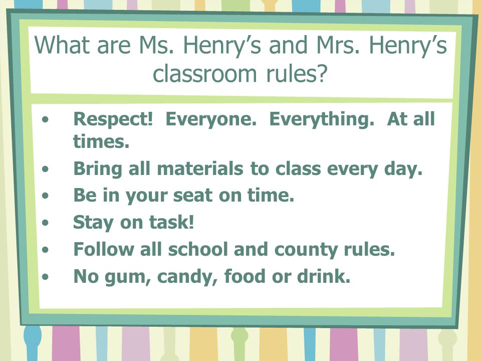 What are Ms.Henry's and Mrs. Henry's classroom rules.