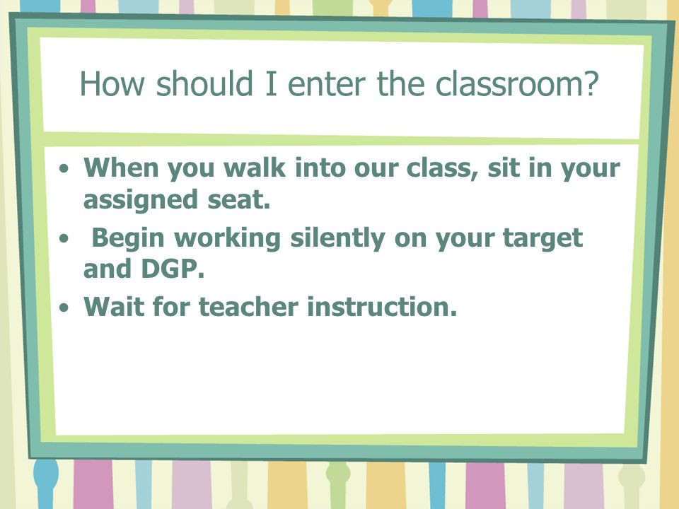 How should I enter the classroom.When you walk into our class, sit in your assigned seat.