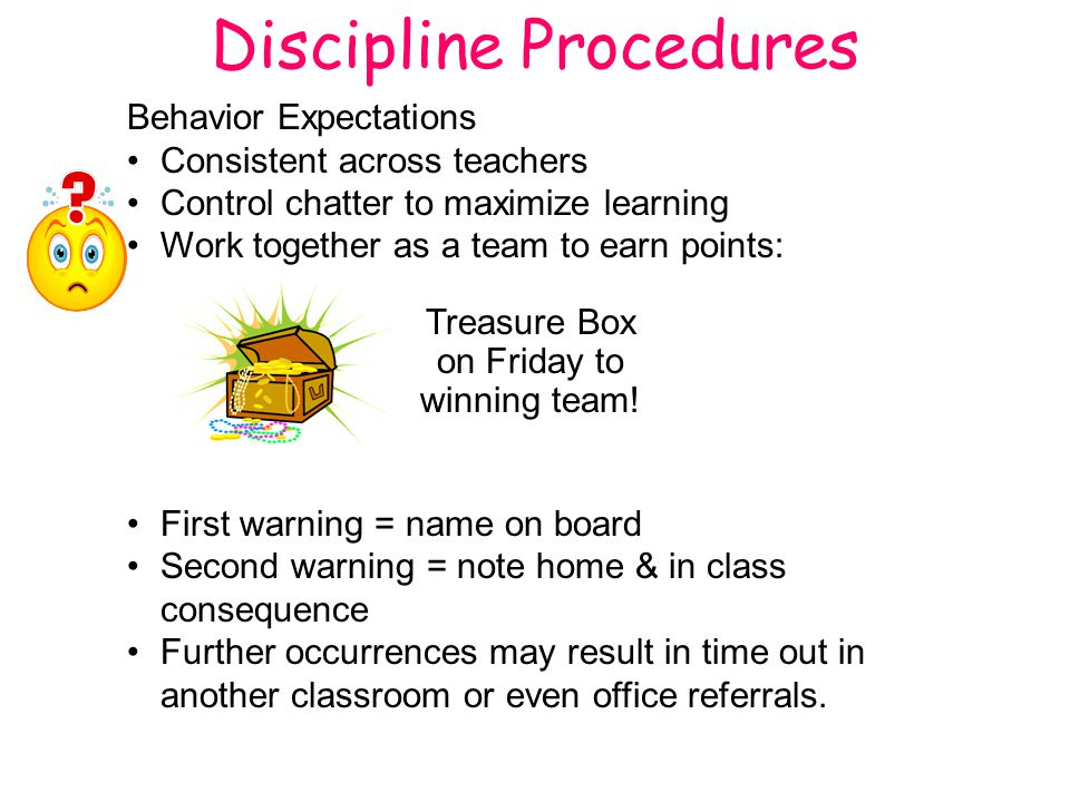 Discipline Procedures Behavior Expectations Consistent across teachers Control chatter to maximize learning Work together as a team to earn points: Treasure Box on Friday to winning team.