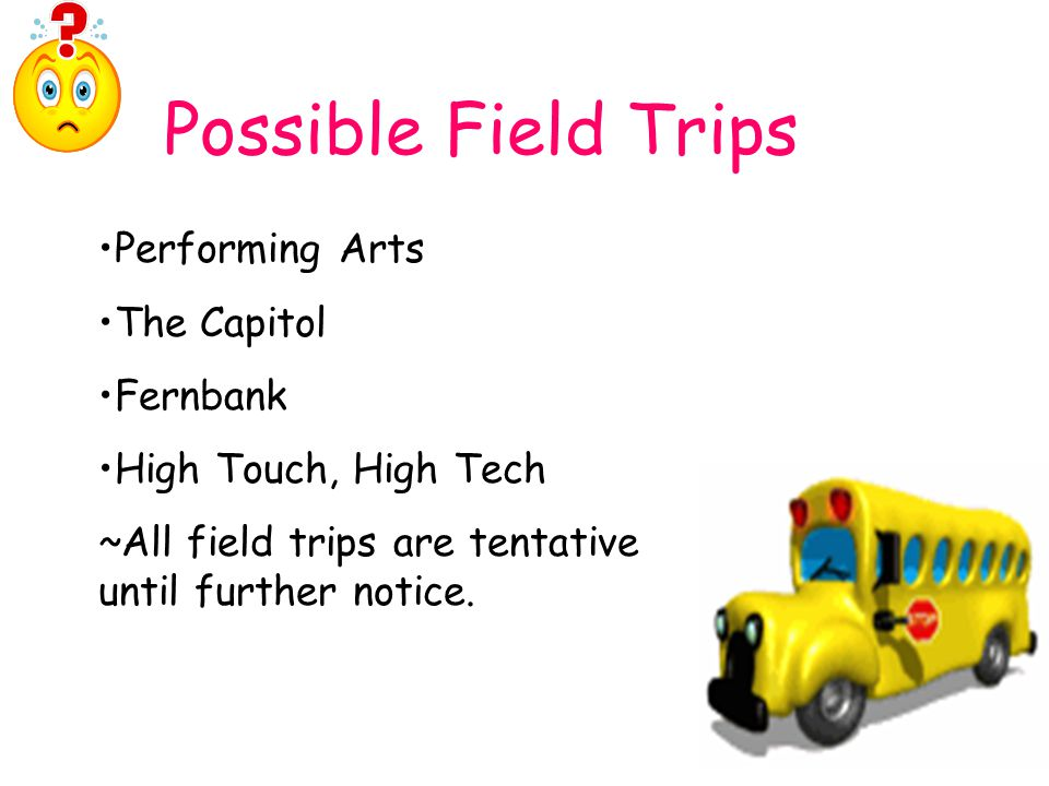 Possible Field Trips Performing Arts The Capitol Fernbank High Touch, High Tech ~All field trips are tentative until further notice.