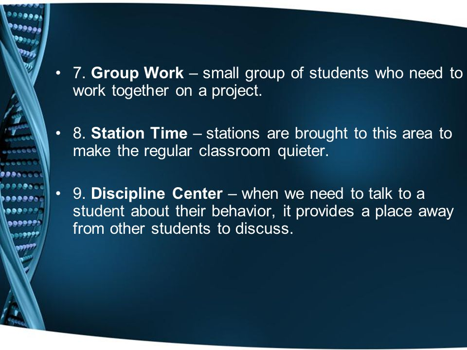 7. Group Work – small group of students who need to work together on a project.
