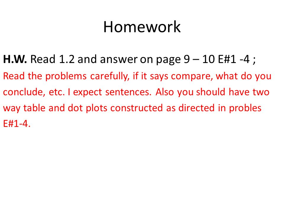 Homework H.W. Read 1.2 and answer on page 9 – 10 E#1 -4 ; Read the problems carefully, if it says compare, what do you conclude, etc. I expect sentenc