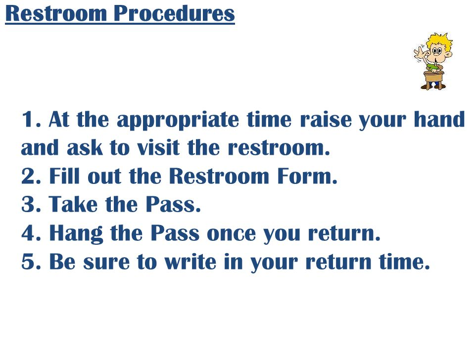 Restroom Procedures 1. At the appropriate time raise your hand and ask to visit the restroom. 2. Fill out the Restroom Form. 3. Take the Pass. 4. Hang