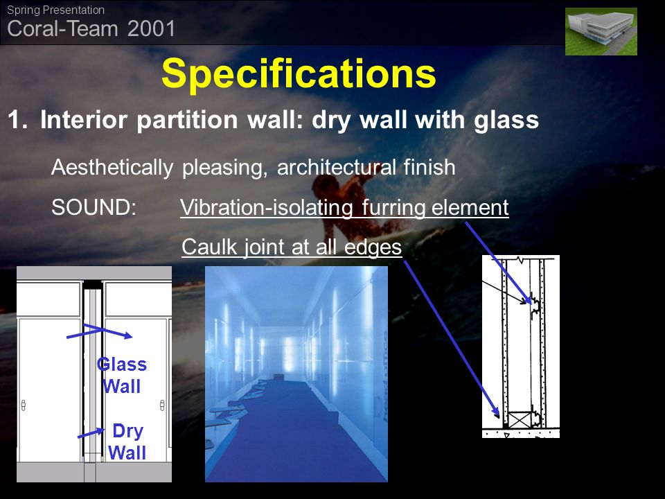 ` Coral-Team 2001 Spring Presentation Specifications 1.Interior partition wall: dry wall with glass Dry Wall Glass Wall Aesthetically pleasing, architectural finish SOUND: Vibration-isolating furring element Caulk joint at all edges