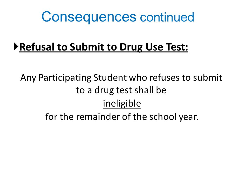 Consequences continued  Refusal to Submit to Drug Use Test: Any Participating Student who refuses to submit to a drug test shall be ineligible for the remainder of the school year.
