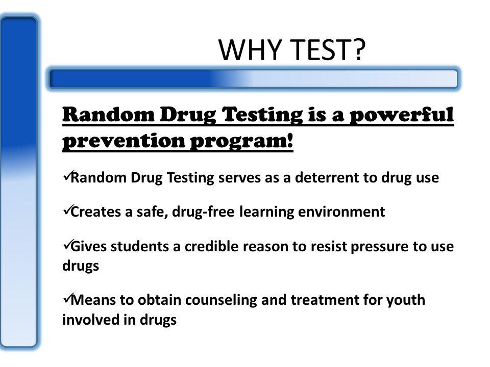 WHY TEST. Random Drug Testing is a powerful prevention program.