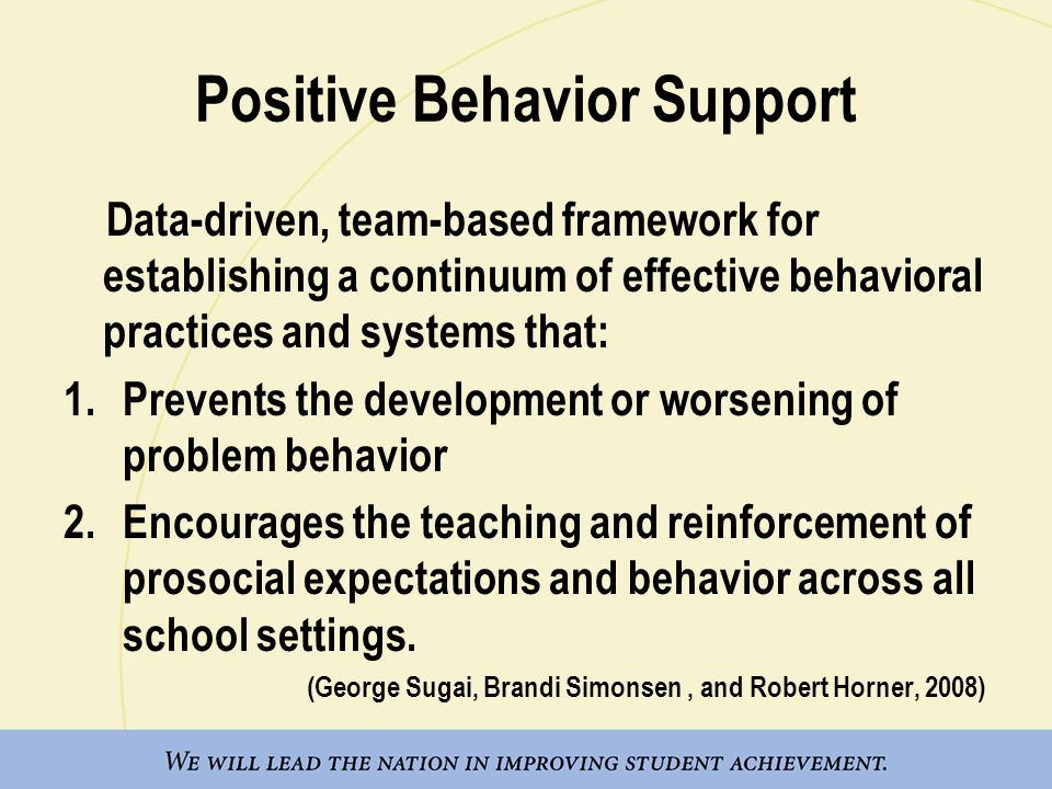 Positive Behavior Support Data-driven, team-based framework for establishing a continuum of effective behavioral practices and systems that: 1.Prevents the development or worsening of problem behavior 2.Encourages the teaching and reinforcement of prosocial expectations and behavior across all school settings.