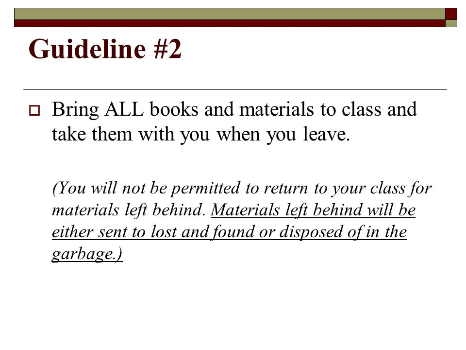 Guideline #2  Bring ALL books and materials to class and take them with you when you leave.