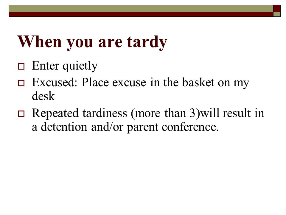 When you are tardy  Enter quietly  Excused: Place excuse in the basket on my desk  Repeated tardiness (more than 3)will result in a detention and/or parent conference.