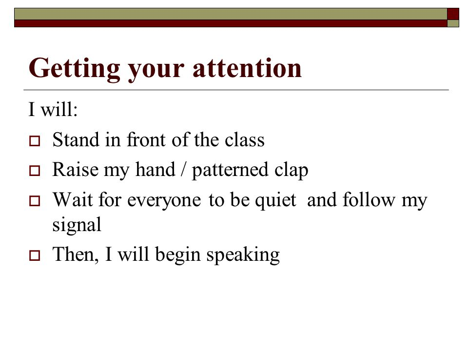 Getting your attention I will:  Stand in front of the class  Raise my hand / patterned clap  Wait for everyone to be quiet and follow my signal  Then, I will begin speaking