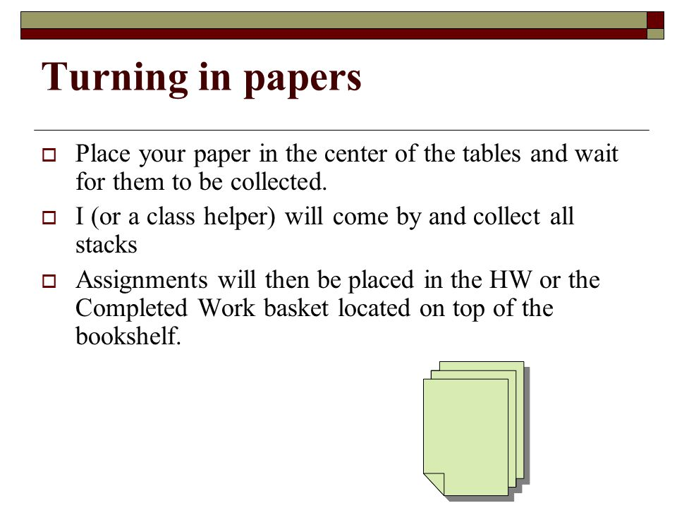 Turning in papers  Place your paper in the center of the tables and wait for them to be collected.