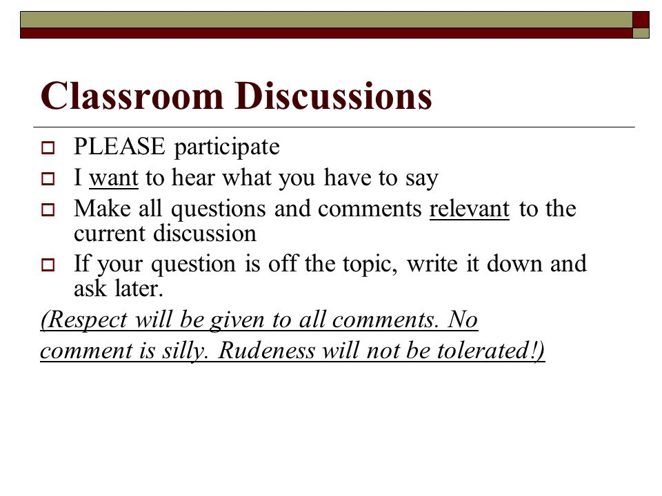 Classroom Discussions  PLEASE participate  I want to hear what you have to say  Make all questions and comments relevant to the current discussion  If your question is off the topic, write it down and ask later.