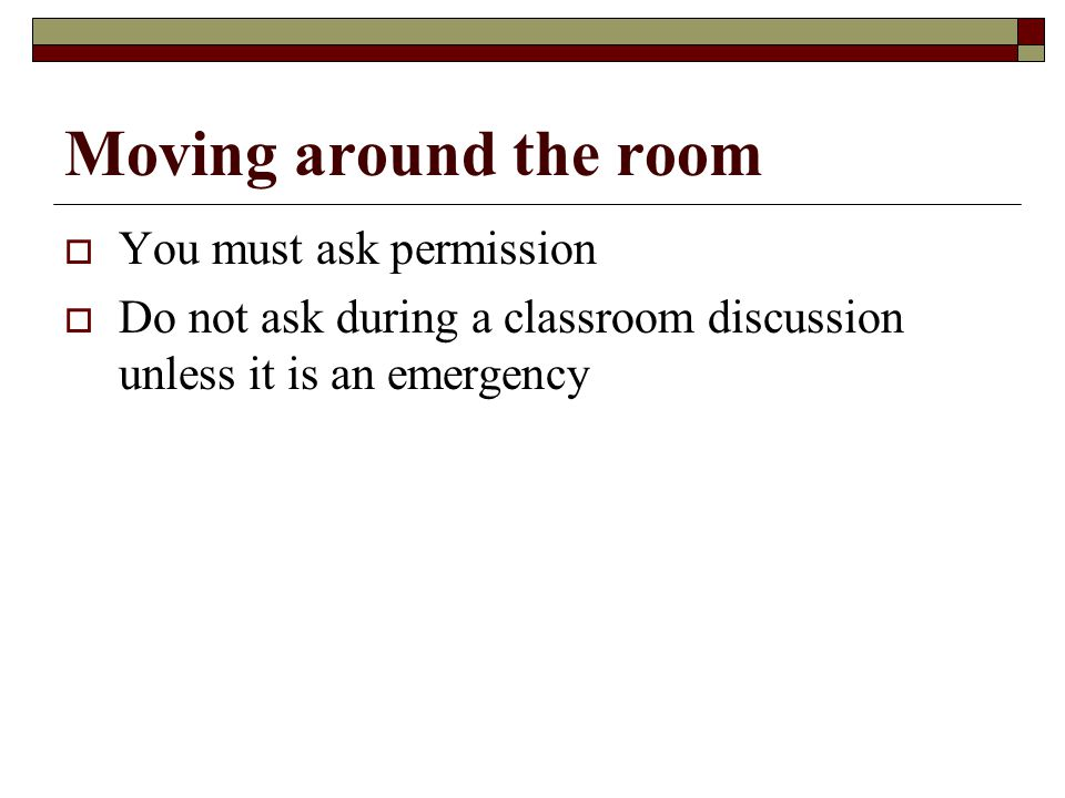 Moving around the room  You must ask permission  Do not ask during a classroom discussion unless it is an emergency