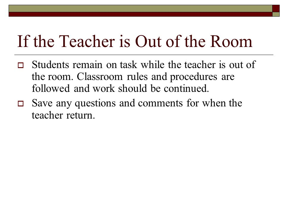 If the Teacher is Out of the Room  Students remain on task while the teacher is out of the room.