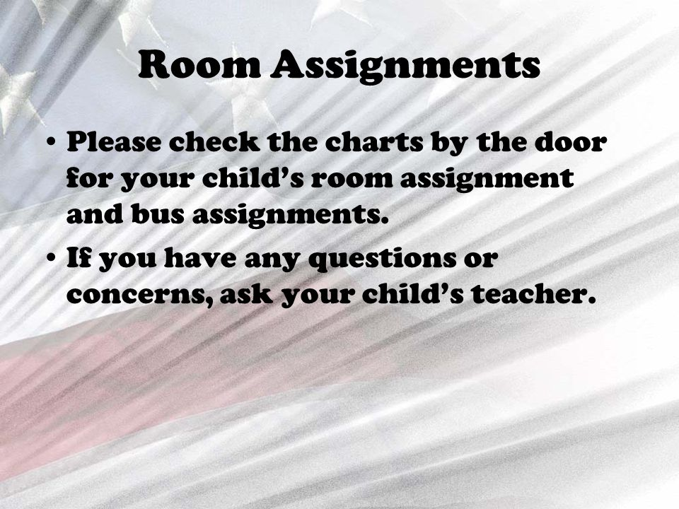 Room Assignments Please check the charts by the door for your child's room assignment and bus assignments. If you have any questions or concerns, ask