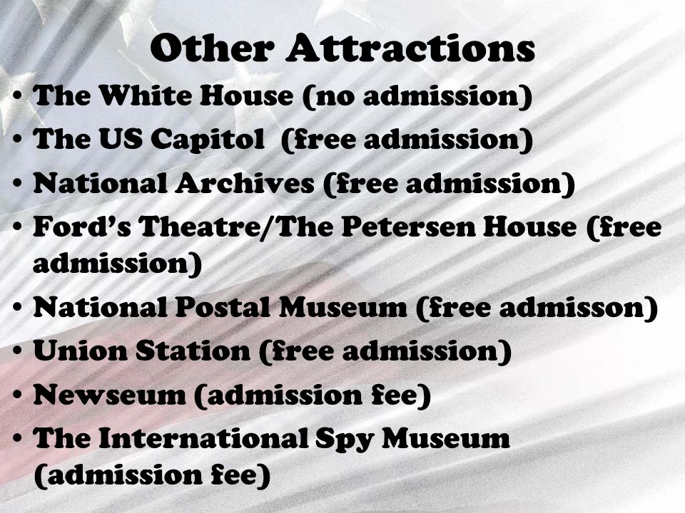 Other Attractions The White House (no admission) The US Capitol (free admission) National Archives (free admission) Ford's Theatre/The Petersen House