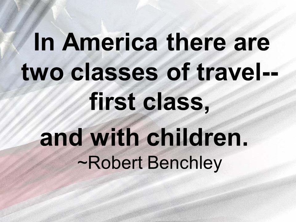 In America there are two classes of travel-- first class, and with children. ~Robert Benchley