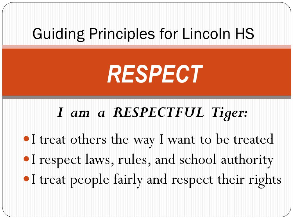 Guiding Principles for Lincoln HS I am a RESPECTFUL Tiger: I treat others the way I want to be treated I respect laws, rules, and school authority I treat people fairly and respect their rights RESPECT